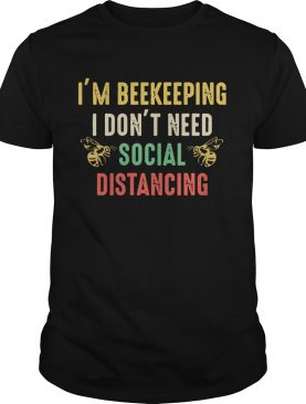 Im Beekeeper I Dont Need Social Distancing shirt