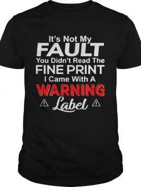 Its Not My Fault You Didnt Read The Fine Print I Came With A Warning Label shirt