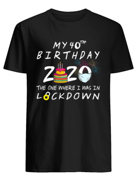 My 40th Birthday 2020 The One Where I Was In Lockdown shirt