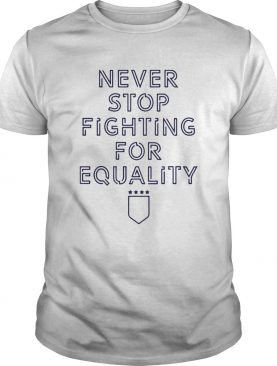 Never Stop Fighting For Equality shirt