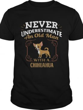 Never Underestimate An Old Man With A Chihuahua shirt