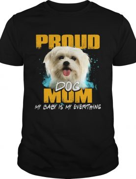 Proud Dog Mom My Baby Is My Everything shirt