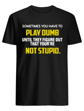 Sometimes You Have To Play Dumb Until They Figure Out That Your're Not Stupid shirt