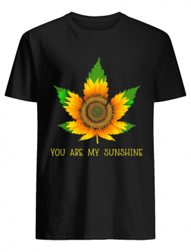 Sunflower weed you are my sunshine shirt