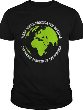 When Were Eradicated Covid 19 Can We Get Started On The Morons shirt