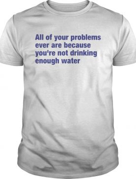 All of your problems ever are because youre not drinking enough water shirt