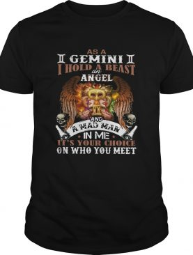 As A Gemini I Hold A Beast An Angel And A Mad Man In Me Its Your Choice On Who You Meet shirt