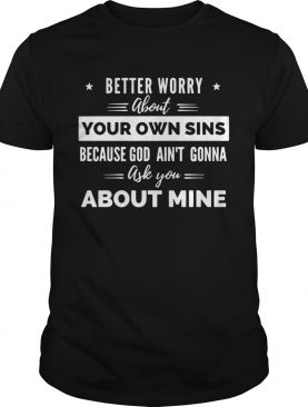 Better Worry About Your Own Sins Because God Aint Gonna Ask You About Mine shirt