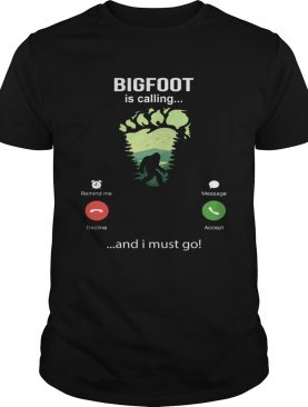 Bigfoot Is Calling And I Must Go shirt
