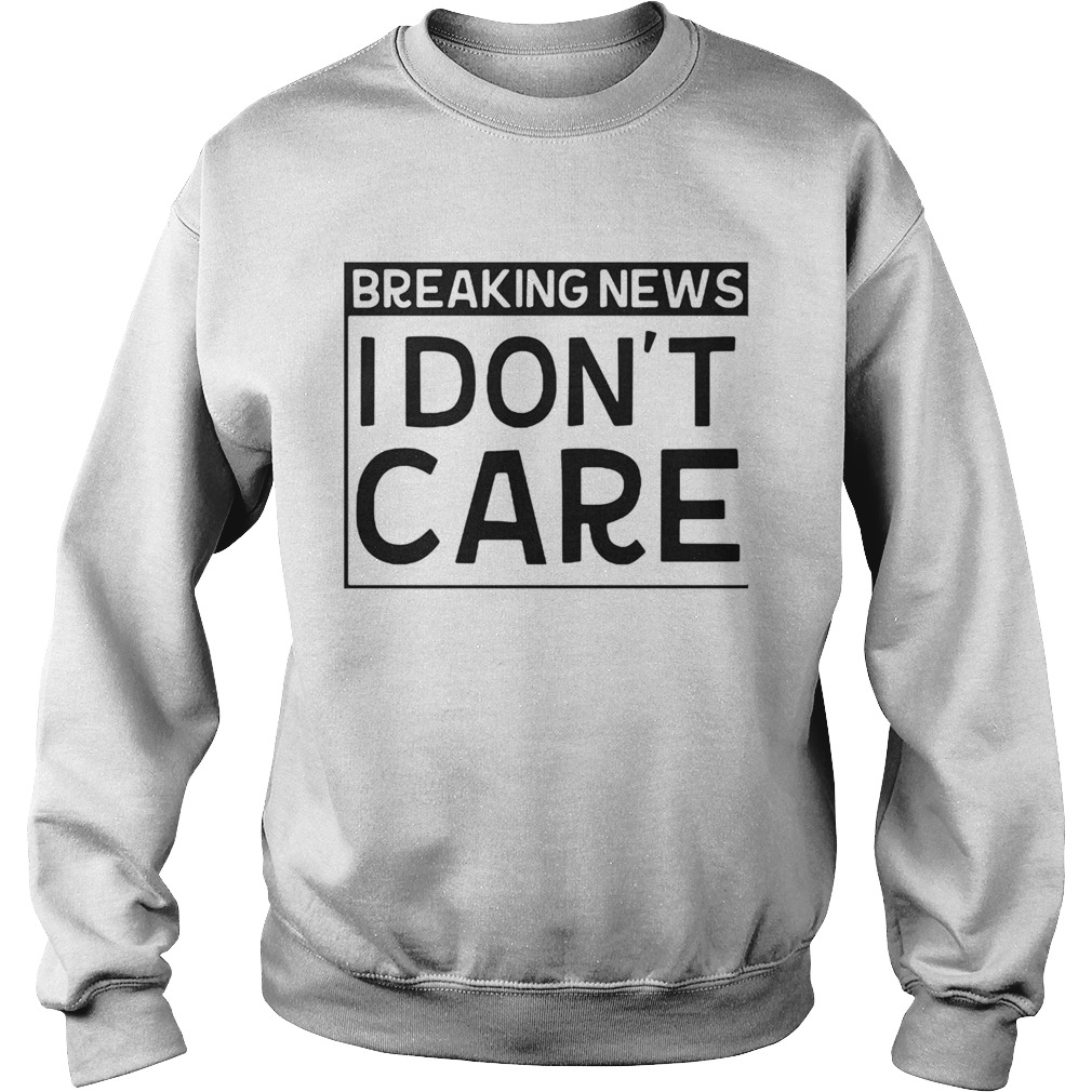 Breaking news I dont care  Sweatshirt