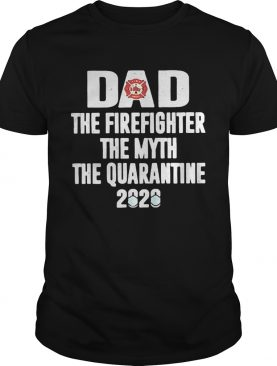 Dad the firefighter the myth the quarantime 2020 shirt