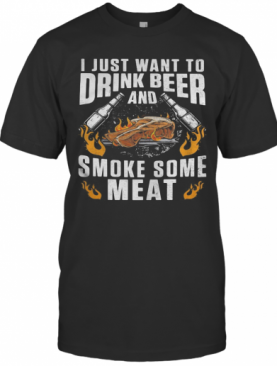 I Just Want To Drink Beer And Smoke Some Meat T-Shirt