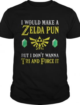 I Would Make A Zelda Pun But I Dont Wanna Tri And Force It shirt