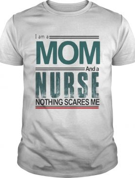 I am a mom and a nurse nothing scares me shirt