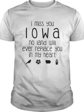 I miss you Iowa no land will ever replace you in my heart shirt