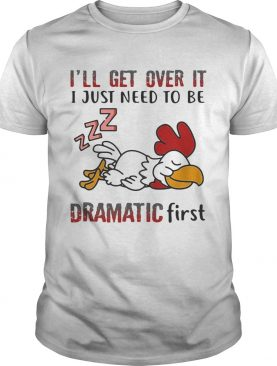 Ill Get Over It I Just Need To Be Dramtic First Chicken shirt