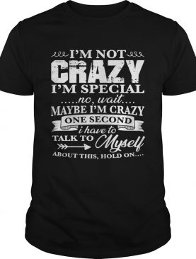 Im Not Crazy Im Special No Wait Maybe Im Crazy One Second I Have To Talk To Myself About This Ho