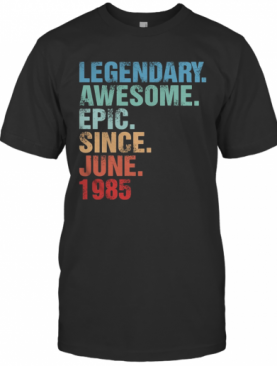 Legendary Awesome Epic Since June 1985 T-Shirt