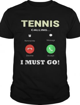 Tennis calling I must go shirt