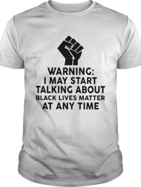 Warning I may start talking about black lives matter at any time shirt