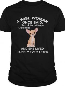 A Wise Woman Once Said Fuck It Im Getting A Chihuahua And She Lived Happily Ever After shirt