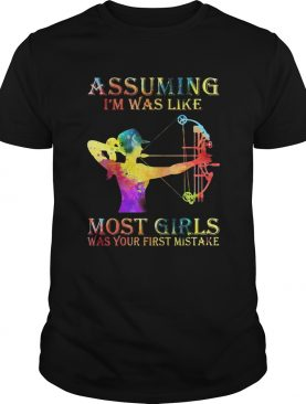 Archery color assuming Im was like most girls was your first mistake shirt