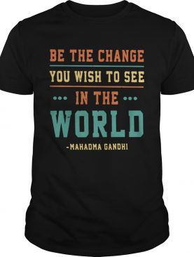 Be the change you wish to see in the world Mahadma Gandhi shirt