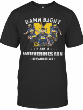 Damn Right I Am A Wolverines Fan Now And Forever T-Shirt