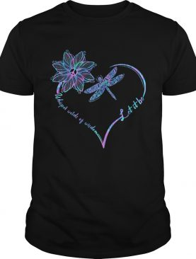 Dragonfly heart let it be whisper words of wisdom shirt