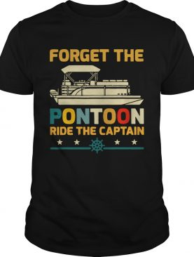 Forget The Pontoon Ride The Captain shirt