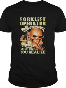 Forklift operator knows more than he says and notices more than you realize shirt