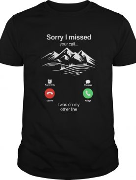Hiking Sorry I Missed Your Call I Was On My Other Line shirt