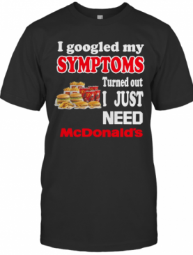 I Googled My Symptoms Turned Out I Just Need Mcdonald'S T-Shirt
