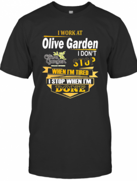 I Work At Olive Garden I Don'T Stop When I'M Tired I Stop When I'M Done T-Shirt