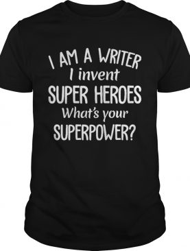 I am writer I invent superheroes whats your superpower shirt