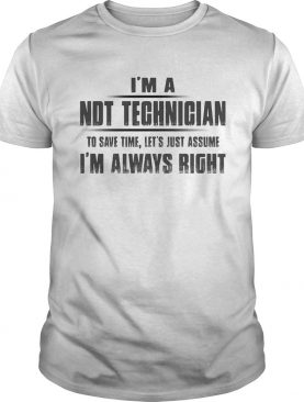 Im A NDT Technician To Save Time Lets Just Assume Im Always Right shirt