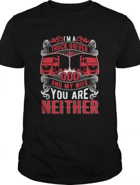 Im A Truck Driver I Fear God And My Wife You Are Neither shirt