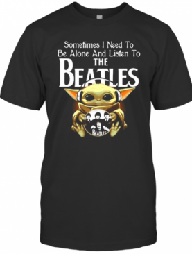 Sometimes I Need To Be Alone And Listen To The Beatles Baby Yoda T-Shirt