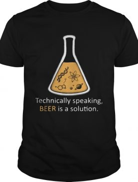 Technically Speaking Beer Is A Solution Classic shirt
