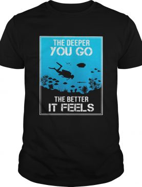 The Deeper You Go The Better It Feels Diver shirt