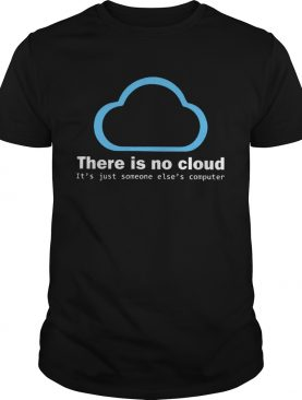 There Is No Cloud Tech Humor shirt