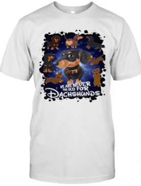 We Are Never Too Old For Dachshunds Disney T-Shirt