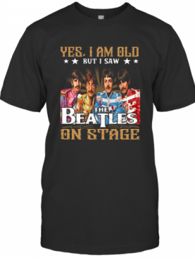 Yes I Am Old But I Saw The Beatles On Stage T-Shirt