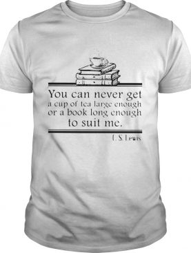 You can never get a cup of tea large enough or a book long enough to suit me CS lewis shirt