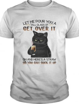 Black Cat Let Me Pour You A Tall Glass Of Get Over It Oh And Heres Straw So You Can Suck It Up shi
