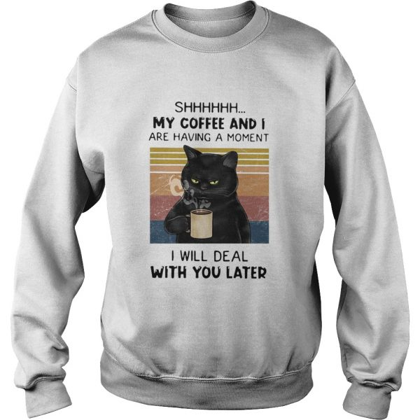 Cat Shhh My Coffee And I Are Having Moment I Will Deal With You Later Vintage  Sweatshirt