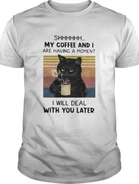 Cat Shhh My Coffee And I Are Having Moment I Will Deal With You Later Vintage shirt