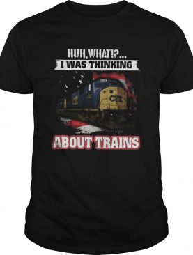 Csx huh what i was thinking about trains shirt