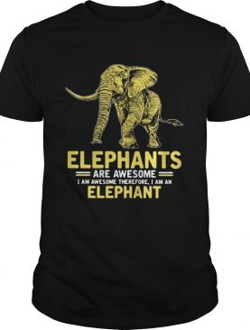 Elephants are awesome I am awesome therefore I am an elephant shirt