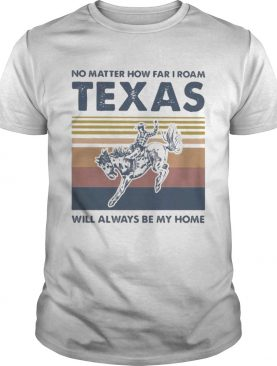Horse no matter how far i roam texas will always be my home vintage retro shirt